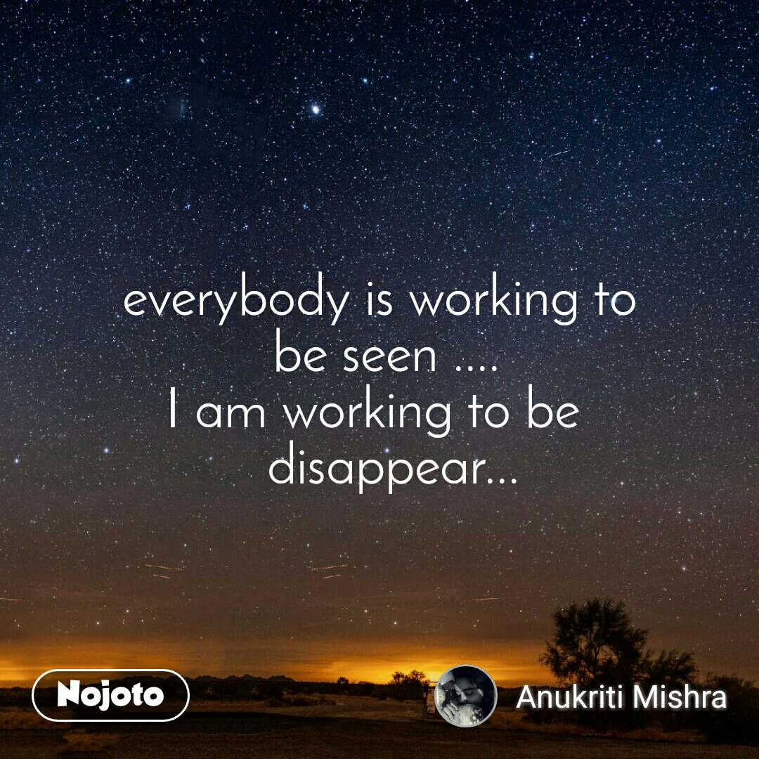 everybody is working to  be seen .... I am working to be      disappear...
