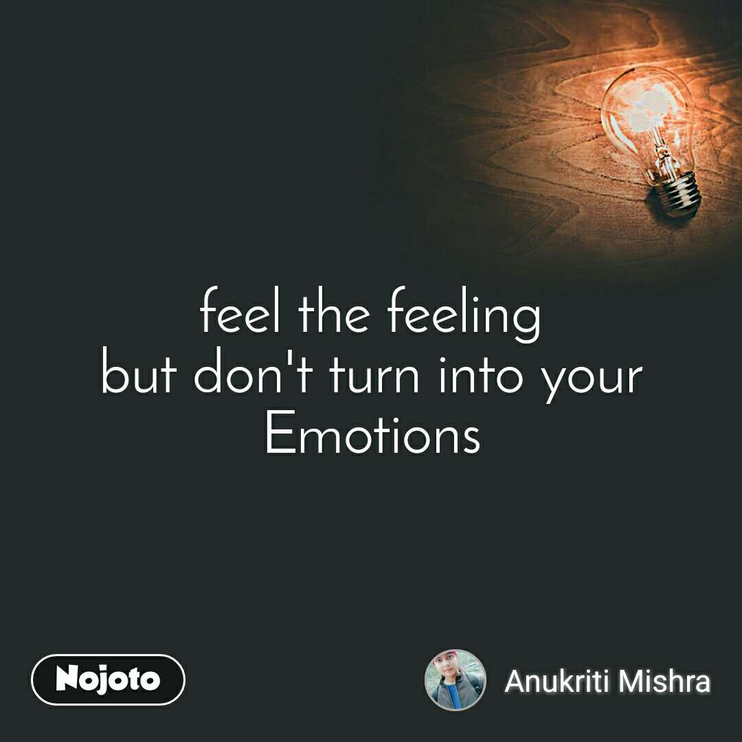 feel the feeling but don't turn into your Emotions