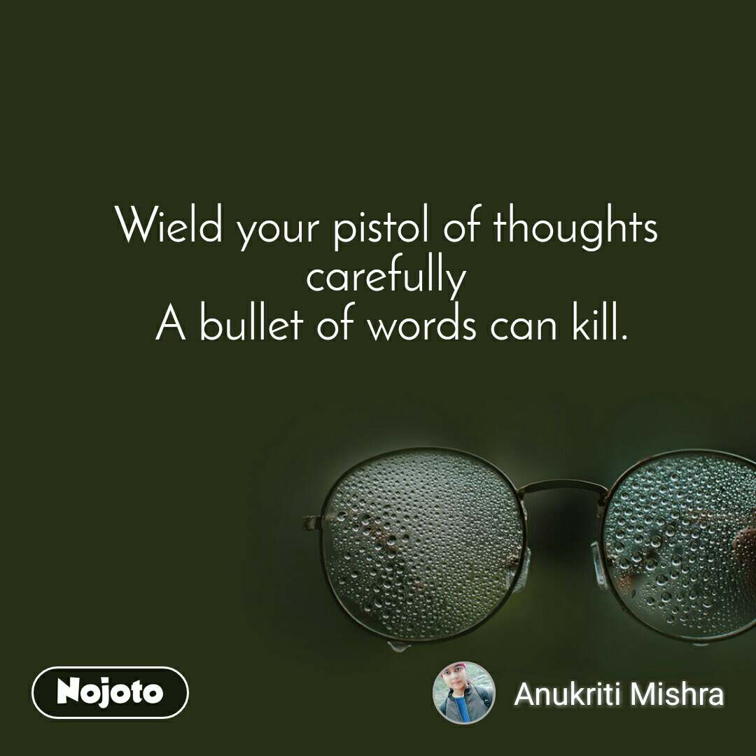Wield your pistol of thoughts  carefully  A bullet of words can kill.