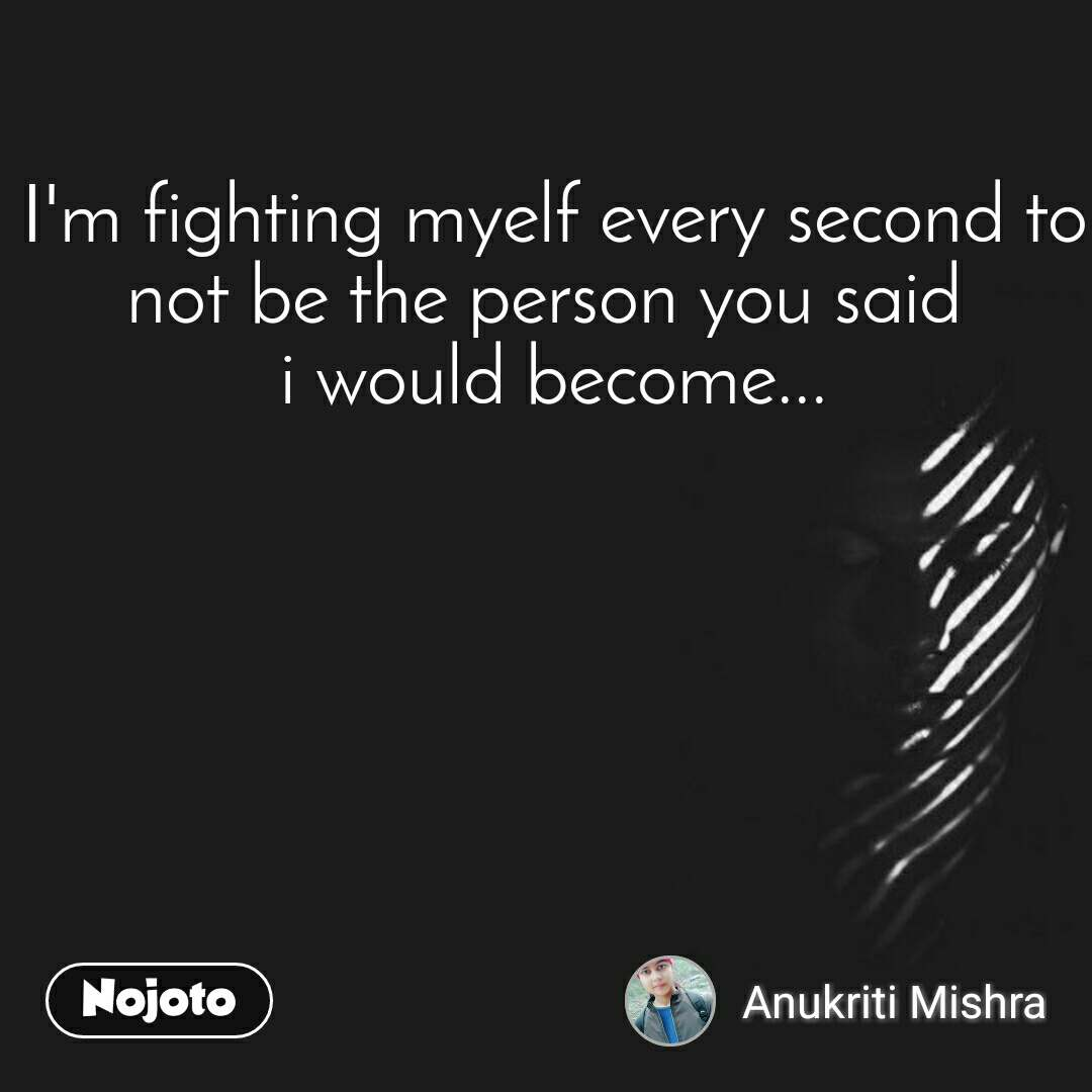 I'm fighting myelf every second to not be the person you said  i would become...