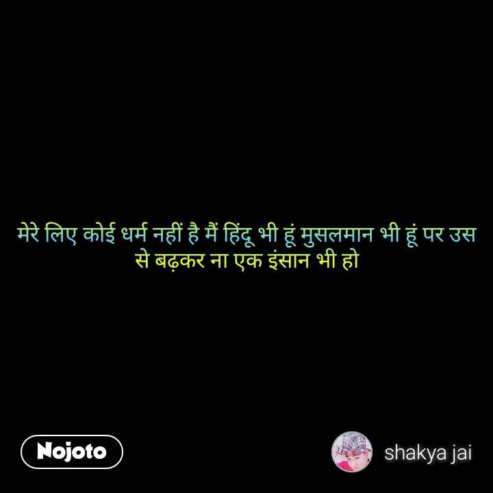 मेरे लिए कोई धर्म नहीं है मैं हिंदू भी हूं मुसलमान भी हूं पर उस से बढ़कर ना एक इंसान भी हो