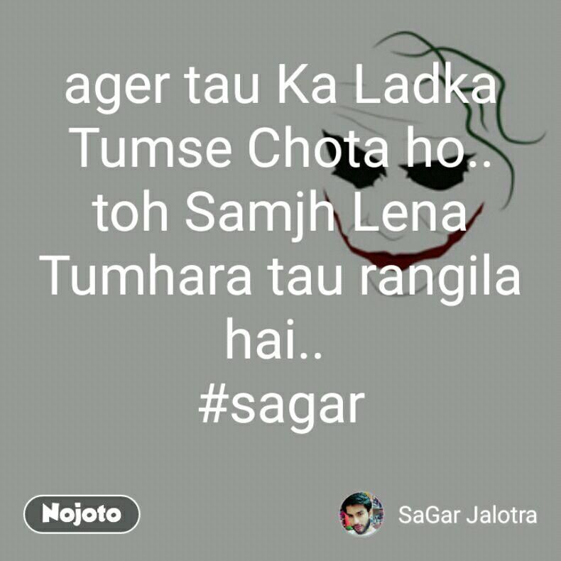 ager tau Ka Ladka Tumse Chota ho.. toh Samjh Lena Tumhara tau rangila hai..  #sagar