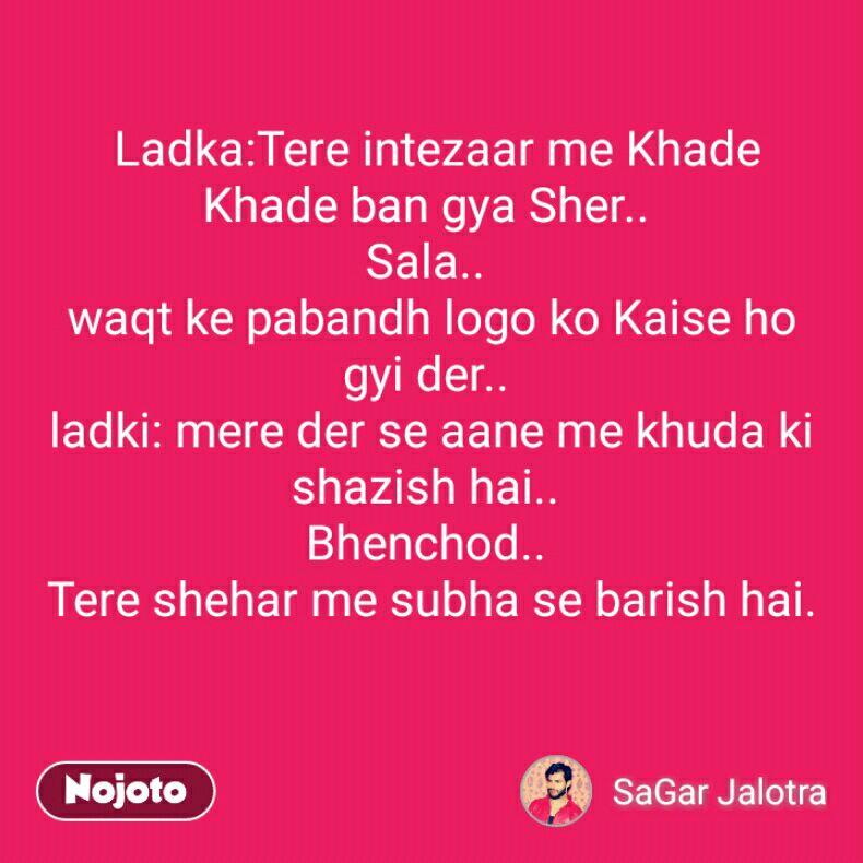 Ladka:Tere intezaar me Khade Khade ban gya Sher..  Sala..  waqt ke pabandh logo ko Kaise ho gyi der..  ladki: mere der se aane me khuda ki shazish hai..  Bhenchod..  Tere shehar me subha se barish hai.