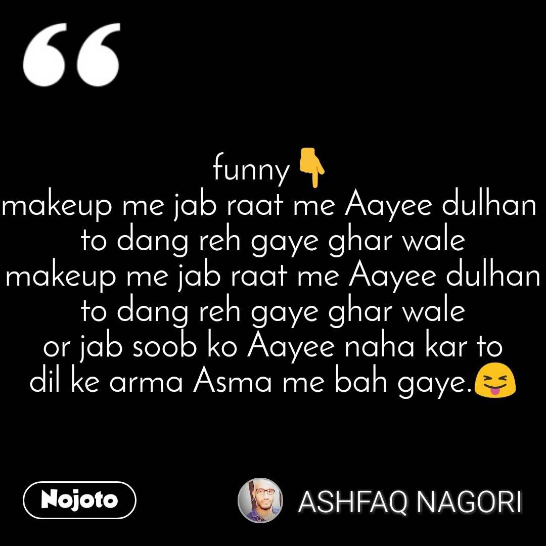 funny👇 makeup me jab raat me Aayee dulhan  to dang reh gaye ghar wale makeup me jab raat me Aayee dulhan to dang reh gaye ghar wale or jab soob ko Aayee naha kar to dil ke arma Asma me bah gaye.😝