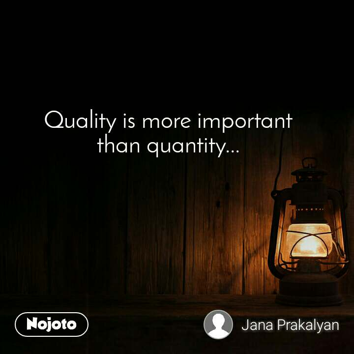 Quality is more important than quantity...
