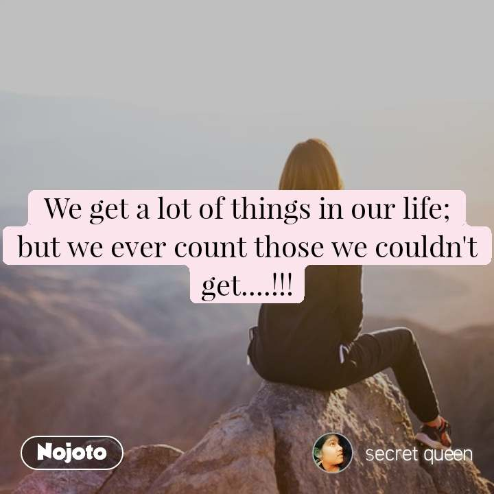 We get a lot of things in our life; but we ever count those we couldn't get....!!!