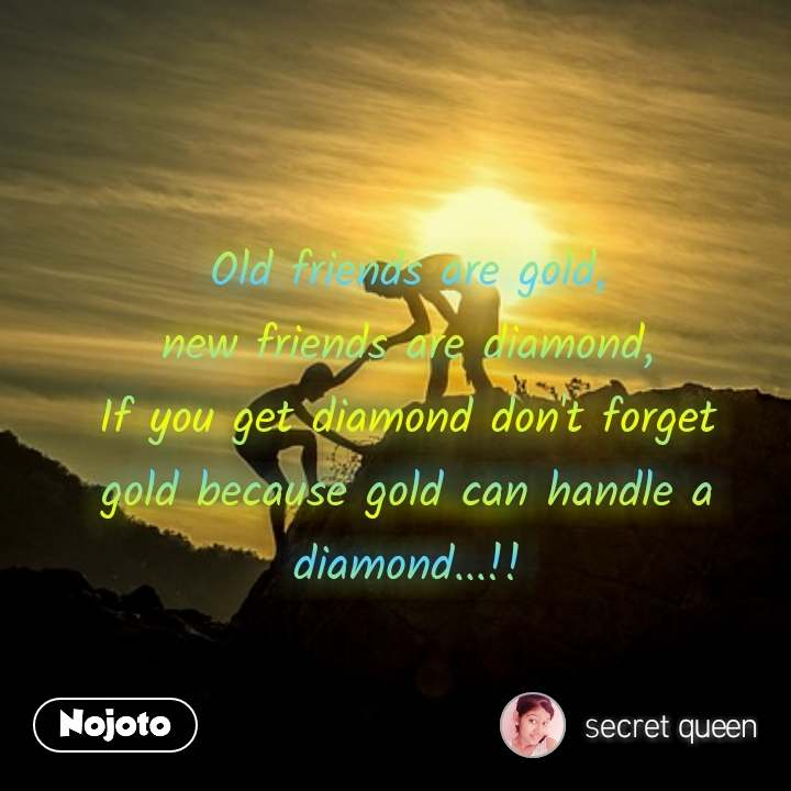 Old friends are gold, new friends are diamond, If you get diamond don't forget gold because gold can handle a diamond...!!