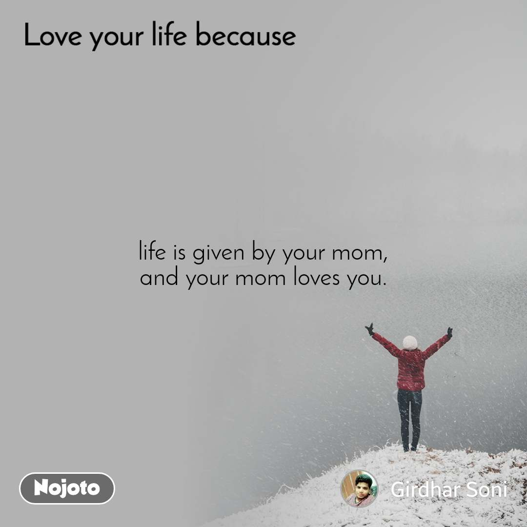 Love your life because  life is given by your mom, and your mom loves you.
