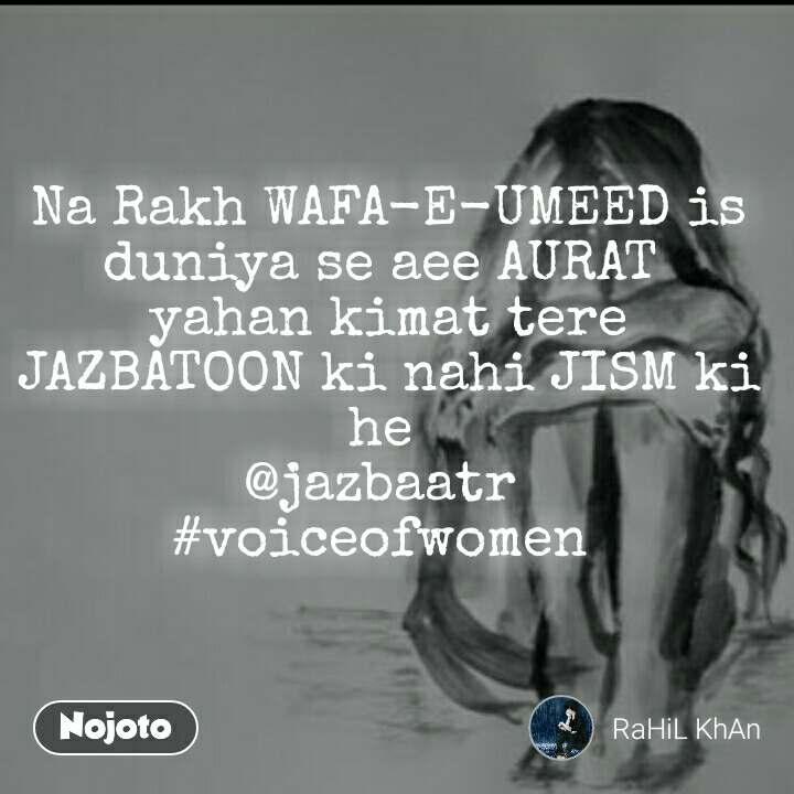 Na Rakh WAFA-E-UMEED is duniya se aee AURAT  yahan kimat tere JAZBATOON ki nahi JISM ki he  @jazbaatr  #voiceofwomen