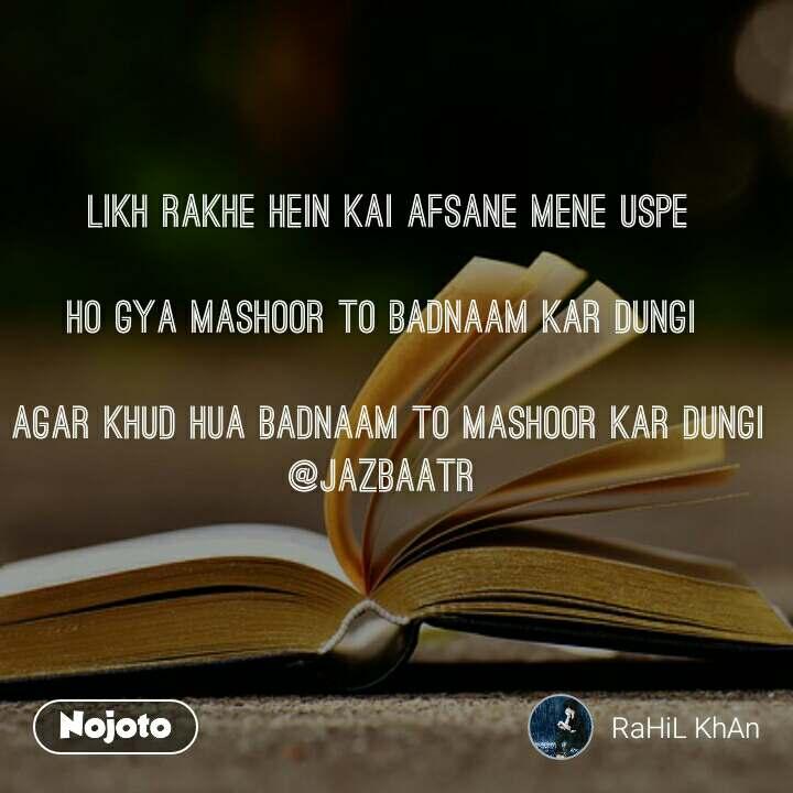 likh rakhe hein kai afsane mene uspe   Ho gya mashoor to badnaam kar dungi   Agar khud hua badnaam to Mashoor kar dungi @jazbaatr