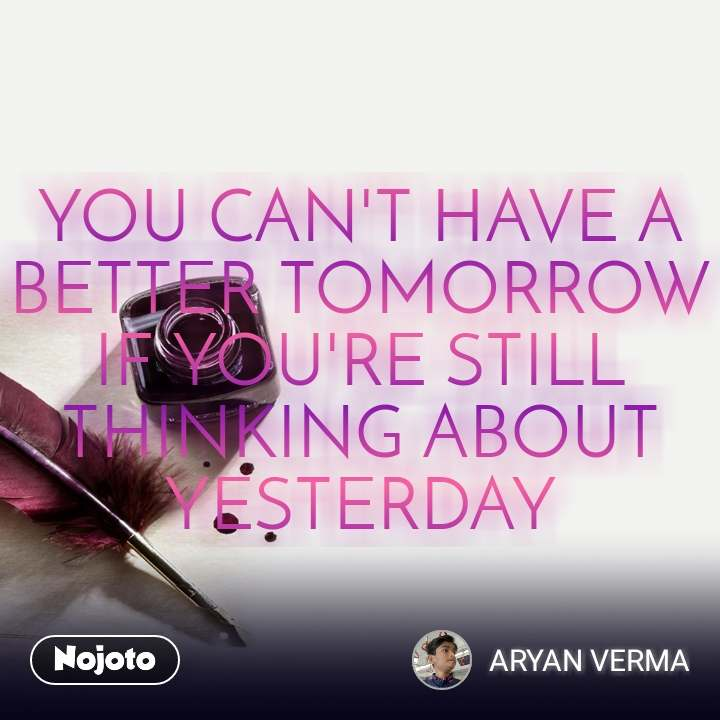 YOU CAN'T HAVE A BETTER TOMORROW IF YOU'RE STILL THINKING ABOUT YESTERDAY