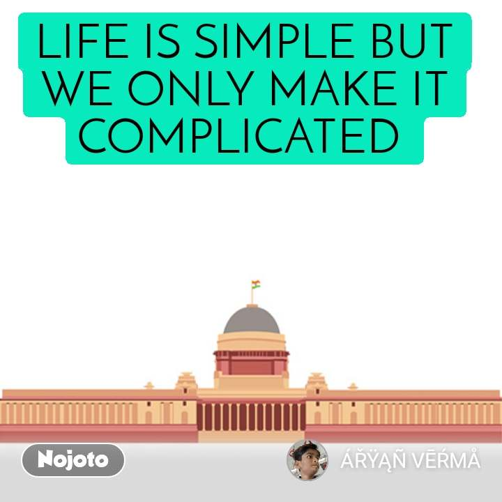 Dear Government LIFE IS SIMPLE BUT WE ONLY MAKE IT COMPLICATED