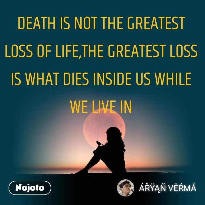 DEATH IS NOT THE GREATEST LOSS OF LIFE,THE GREATEST LOSS IS WHAT DIES INSIDE US WHILE WE LIVE IN