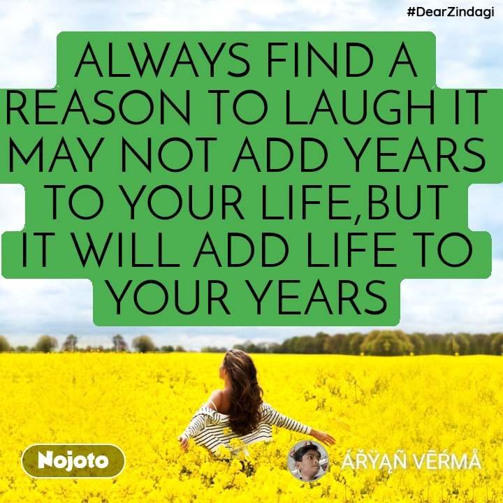 #DearZindagi ALWAYS FIND A REASON TO LAUGH IT MAY NOT ADD YEARS TO YOUR LIFE,BUT IT WILL ADD LIFE TO YOUR YEARS