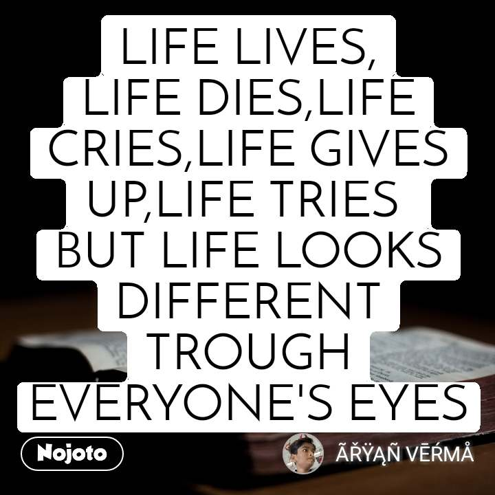 LIFE LIVES, LIFE DIES,LIFE CRIES,LIFE GIVES UP,LIFE TRIES  BUT LIFE LOOKS DIFFERENT TROUGH EVERYONE'S EYES