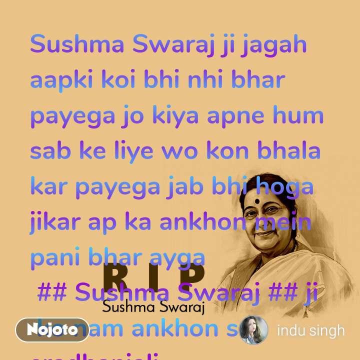 RIP Sushma Swaraj Sushma Swaraj ji jagah aapki koi bhi nhi bhar payega jo kiya apne hum sab ke liye wo kon bhala kar payega jab bhi hoga jikar ap ka ankhon mein pani bhar ayga     ## Sushma Swaraj ## ji   ko nam ankhon se sradhanjali