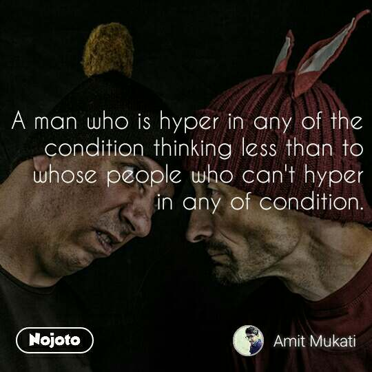 A man who is hyper in any of the condition thinking less than to whose people who can't hyper in any of condition.