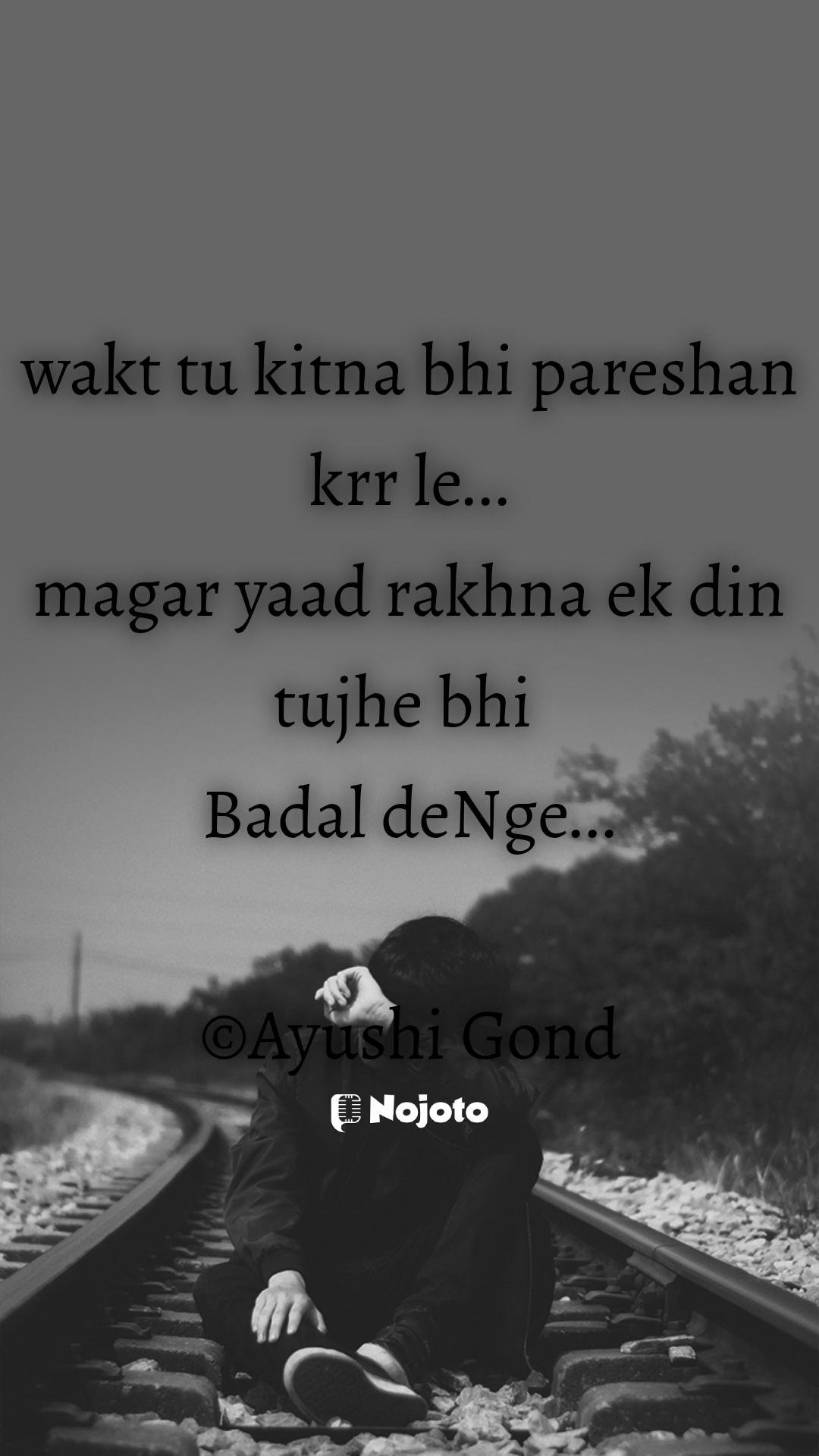 wakt tu kitna bhi pareshan krr le... magar yaad rakhna ek din tujhe bhi  Badal deNge...  ©Ayushi Gond