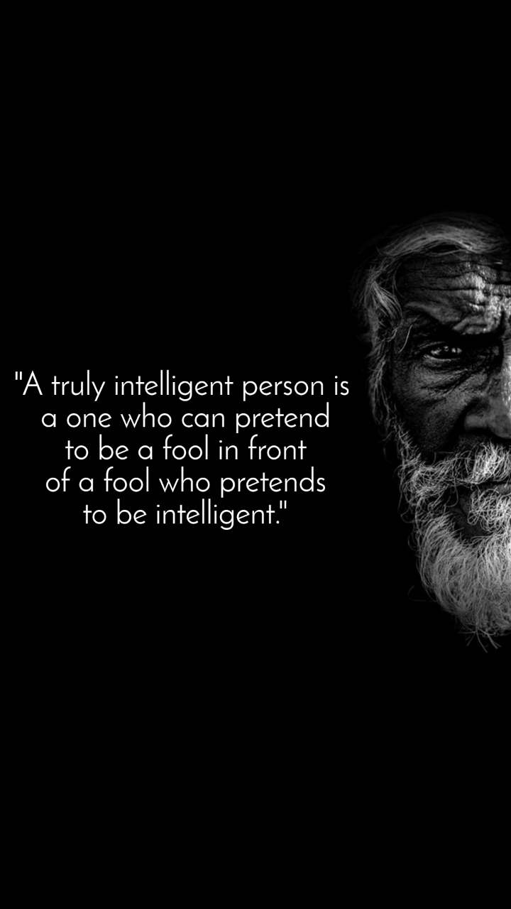 """A truly intelligent person is  a one who can pretend  to be a fool in front  of a fool who pretends  to be intelligent."""