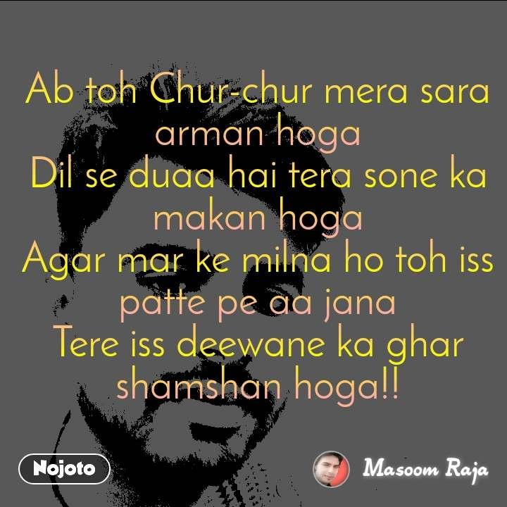 Ab toh Chur-chur mera sara arman hoga Dil se duaa hai tera sone ka makan hoga Agar mar ke milna ho toh iss patte pe aa jana Tere iss deewane ka ghar shamshan hoga!!