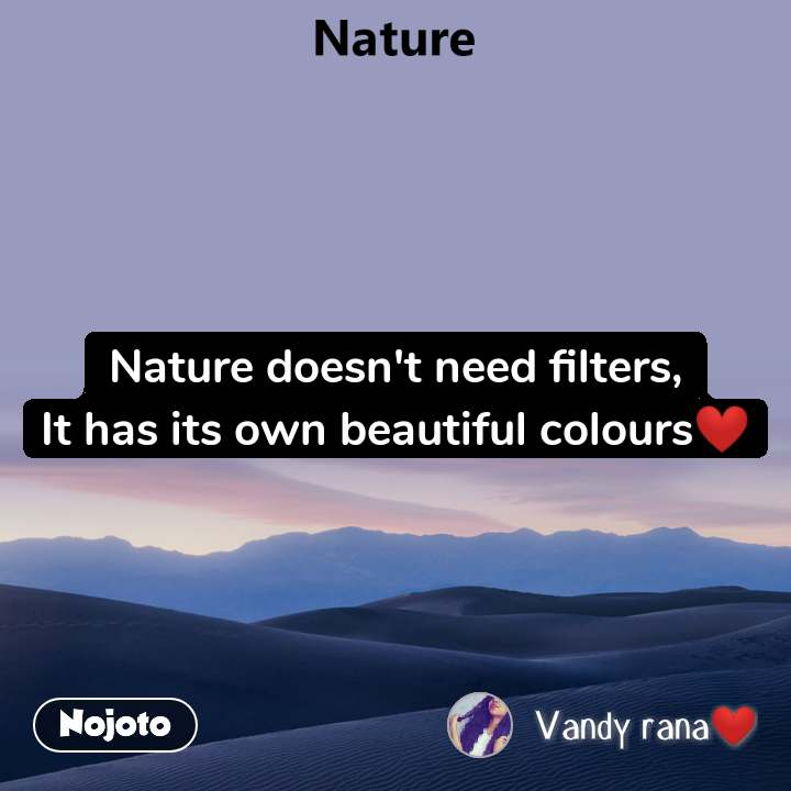 Nature doesn't need filters, It has its own beautiful colours❤