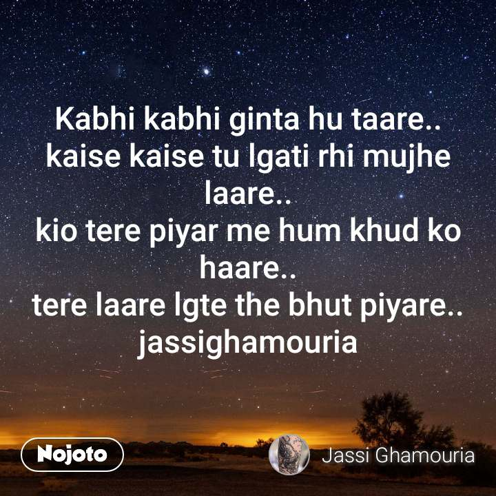 Kabhi kabhi ginta hu taare.. kaise kaise tu lgati rhi mujhe laare.. kio tere piyar me hum khud ko haare.. tere laare lgte the bhut piyare.. jassighamouria
