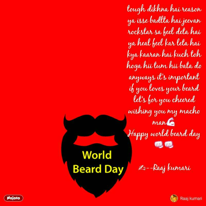 World Beard Day tough dikhna hai reason ya isse badlta hai jeevan rockstar sa feel deta hai ya heal feel kar leta hai kya kaaran hai kuch toh hoga hii tum hii bata do anyways it's important if you loves your beard let's for you cheered wishing you my macho man💪 Happy world beard day 👊👊  ✍--Raaj kumari