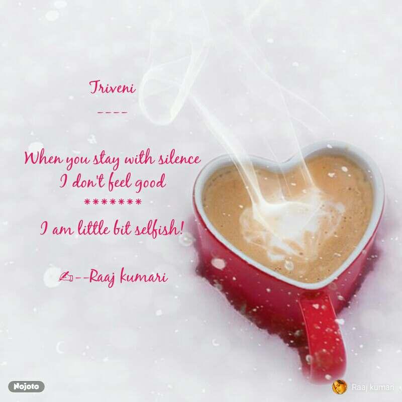 Triveni ----  When you stay with silence I don't feel good ******* I am little bit selfish!  ✍--Raaj kumari