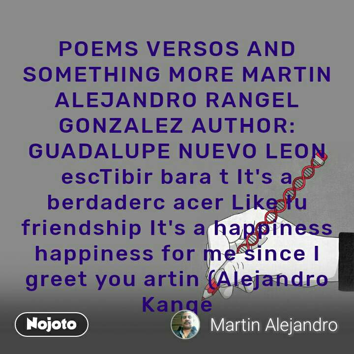 POEMS VERSOS AND SOMETHING MORE MARTIN ALEJANDRO RANGEL GONZALEZ AUTHOR: GUADALUPE NUEVO LEON escTibir bara t It's a berdaderc acer Like łu friendship It's a happiness happiness for me since I greet you artin (Alejandro Kanqe