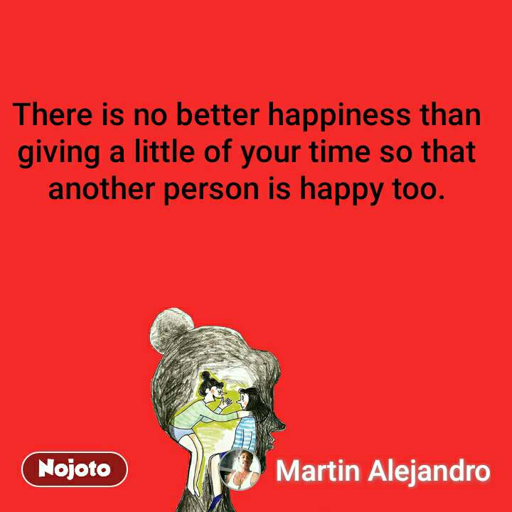 There is no better happiness than giving a little of your time so that another person is happy too.
