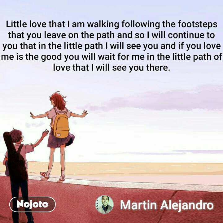 Little love that I am walking following the footsteps that you leave on the path and so I will continue to you that in the little path I will see you and if you love me is the good you will wait for me in the little path of love that I will see you there.
