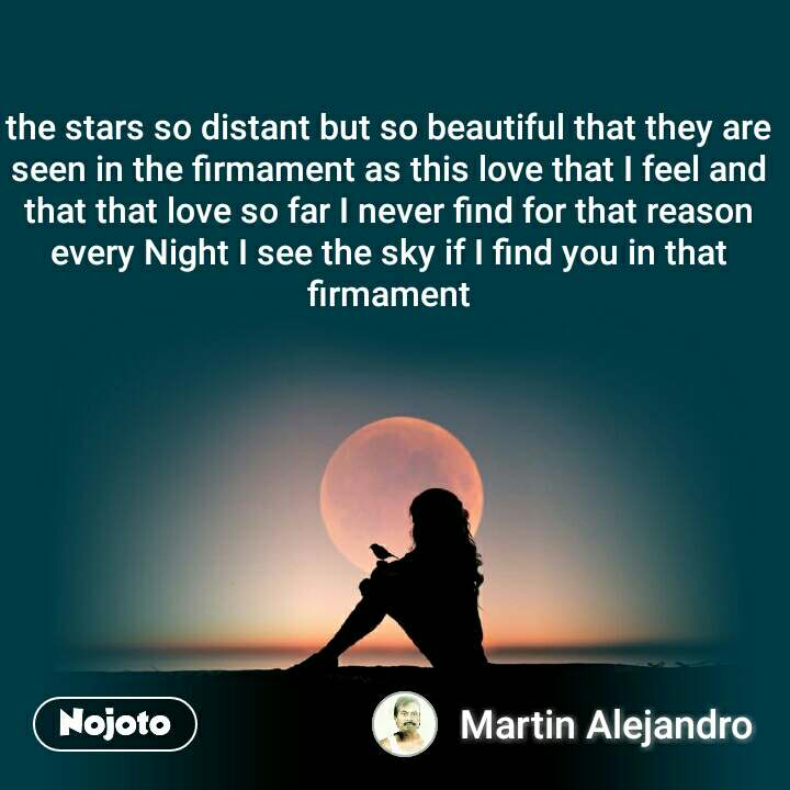 the stars so distant but so beautiful that they are seen in the firmament as this love that I feel and that that love so far I never find for that reason every Night I see the sky if I find you in that firmament