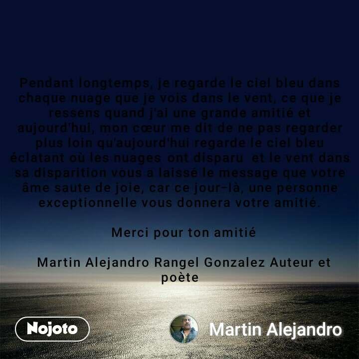 Pendant longtemps, je regarde le ciel bleu dans chaque nuage que je vois dans le vent, ce que je ressens quand j'ai une grande amitié et aujourd'hui, mon cœur me dit de ne pas regarder plus loin qu'aujourd'hui regarde le ciel bleu éclatant où les nuages ont disparu  et le vent dans sa disparition vous a laissé le message que votre âme saute de joie, car ce jour-là, une personne exceptionnelle vous donnera votre amitié.   Merci pour ton amitié   Martin Alejandro Rangel Gonzalez Auteur et poète
