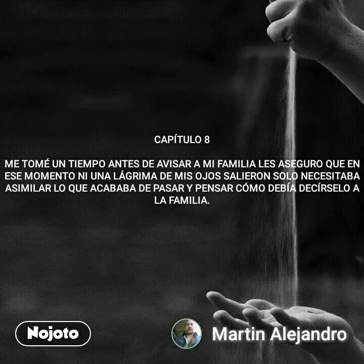 CAPÍTULO 8  ME TOMÉ UN TIEMPO ANTES DE AVISAR A MI FAMILIA LES ASEGURO QUE EN ESE MOMENTO NI UNA LÁGRIMA DE MIS OJOS SALIERON SOLO NECESITABA ASIMILAR LO QUE ACABABA DE PASAR Y PENSAR CÓMO DEBÍA DECÍRSELO A LA FAMILIA.