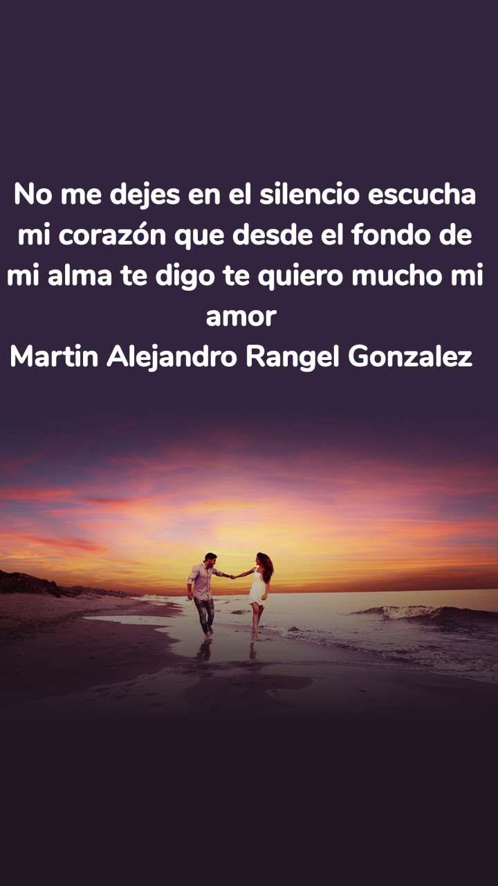 No me dejes en el silencio escucha mi corazón que desde el fondo de mi alma te digo te quiero mucho mi amor Martin Alejandro Rangel Gonzalez