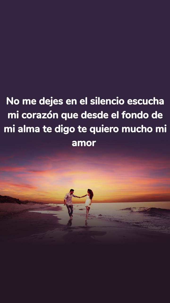 No me dejes en el silencio escucha mi corazón que desde el fondo de mi alma te digo te quiero mucho mi amor