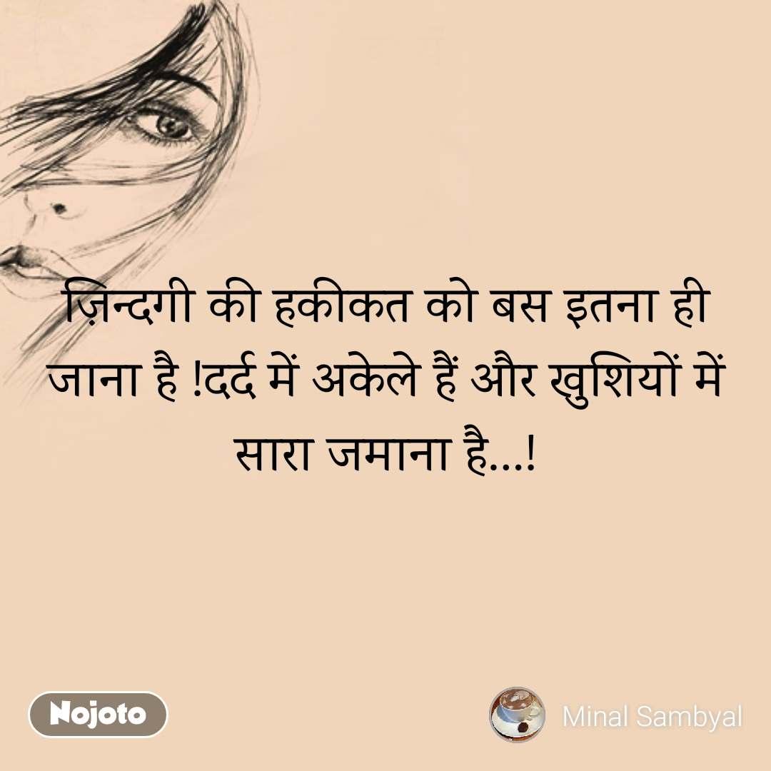 ज़िन्दगी की हकीकत को बस इतना ही जाना है !दर्द में अकेले हैं और खुशियों में सारा जमाना है…!