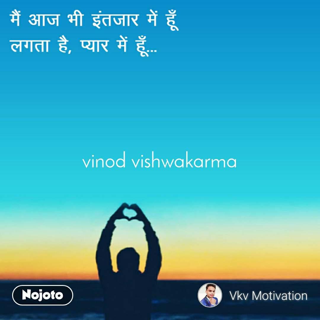 मैं आज भी इंतज़ार में हूँ  लगता है, प्यार में हूँ ... vinod vishwakarma