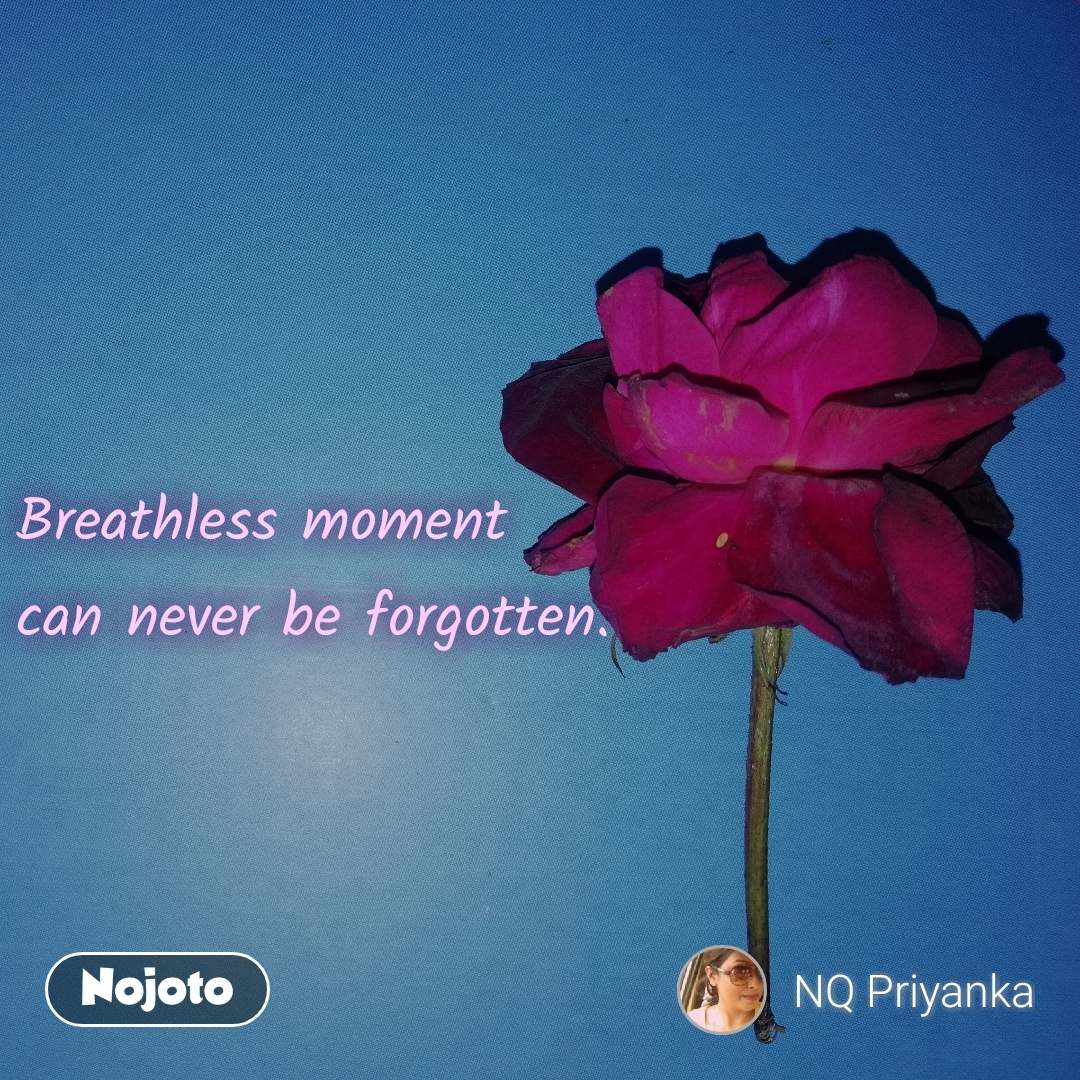 Breathless moment can never be forgotten.