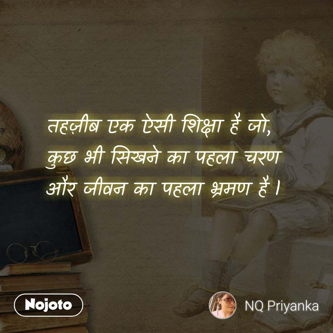 तहज़ीब एक ऐसी शिक्षा है जो,  कुछ भी सिखने का पहला चरण  और जीवन का पहला भ्रमण है l