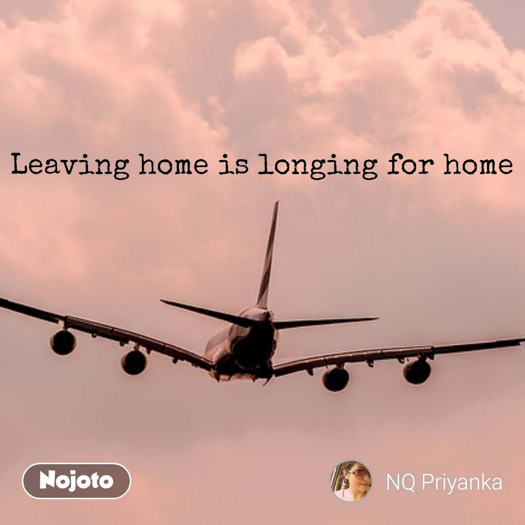 Leaving home is longing for home