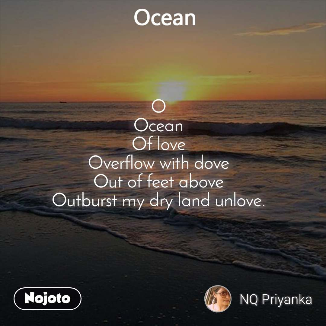Ocean  O Ocean Of love Overflow with dove Out of feet above Outburst my dry land unlove.