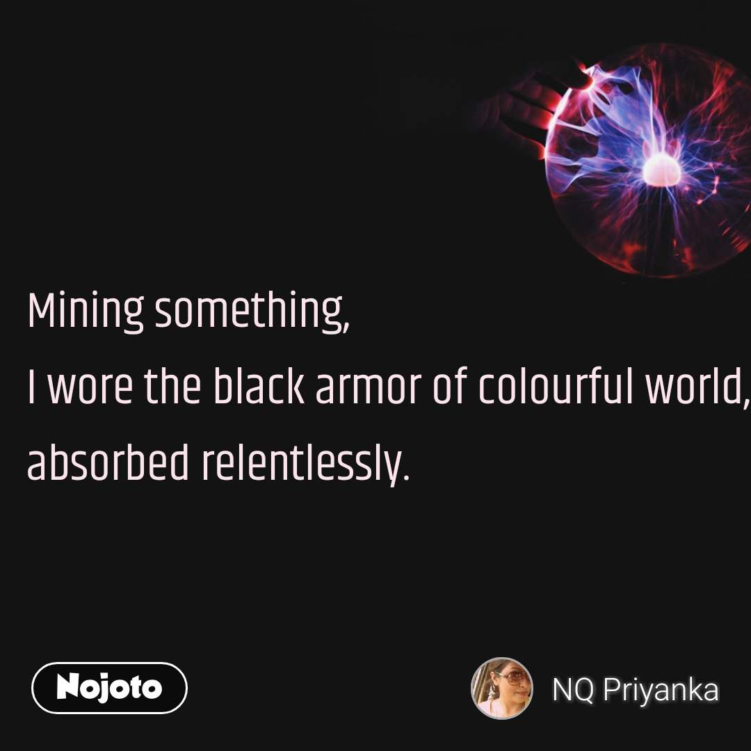 Mining something, I wore the black armor of colourful world, absorbed relentlessly.