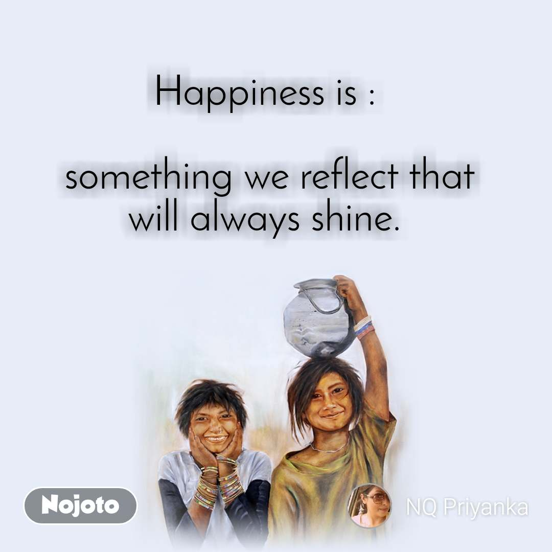 Happiness is :   something we reflect that will always shine.