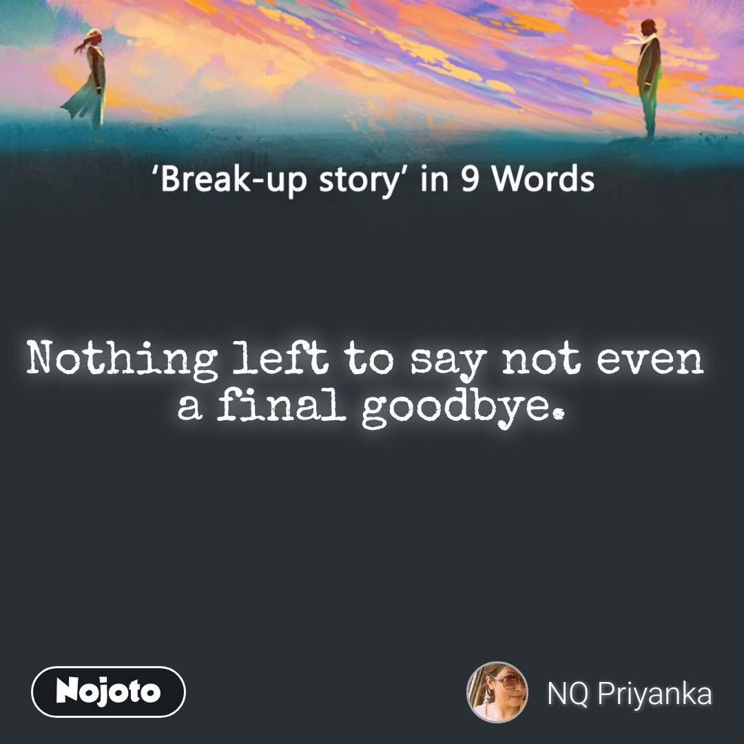Break-up story in 9 Words Nothing left to say not even  a final goodbye.