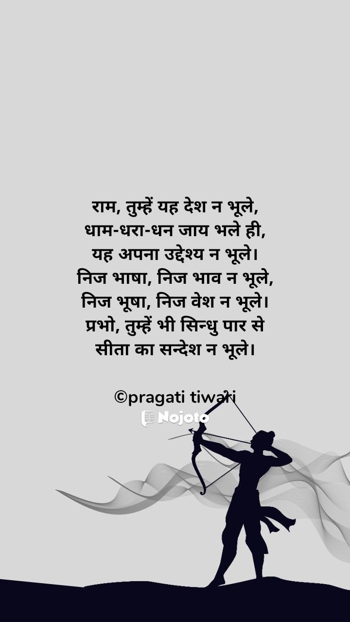 राम, तुम्हें यह देश न भूले, धाम-धरा-धन जाय भले ही, यह अपना उद्देश्य न भूले। निज भाषा, निज भाव न भूले, निज भूषा, निज वेश न भूले। प्रभो, तुम्हें भी सिन्धु पार से सीता का सन्देश न भूले।  ©pragati tiwari