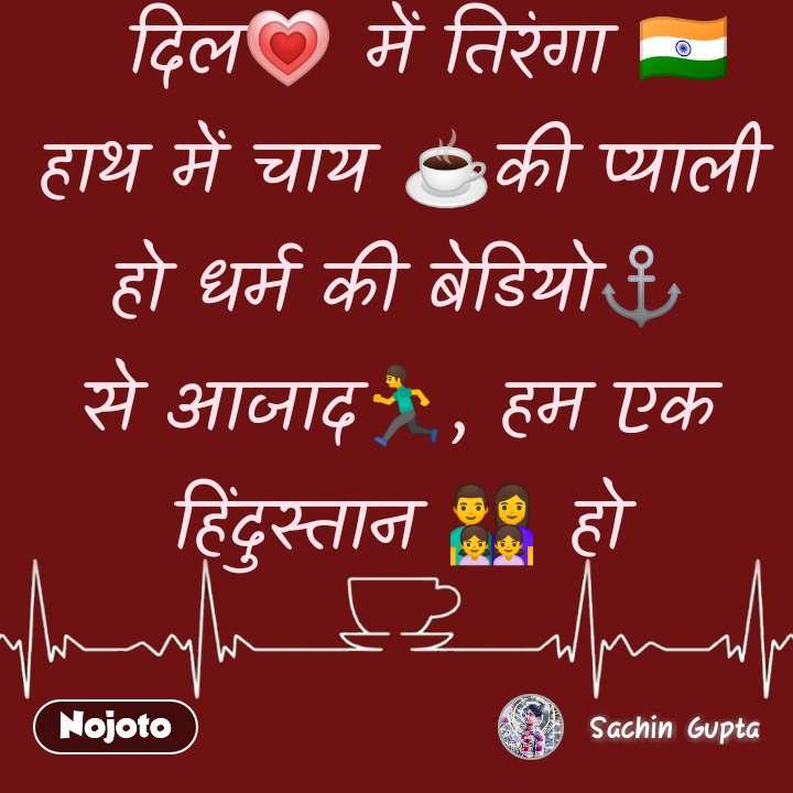 दिल💗 में तिरंगा 🇮🇳 हाथ में चाय ☕️की प्याली हो धर्म की बेडियो⚓️ से आजाद🏃, हम एक हिंदुस्तान 👨👩👧👧 हो