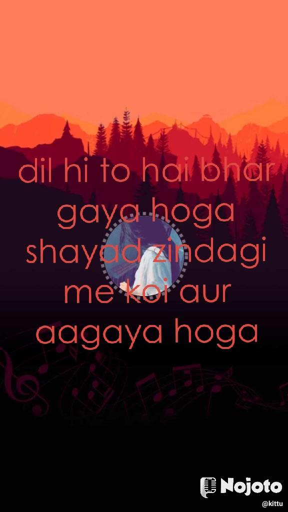 dil hi to hai bhar gaya hoga shayad zindagi me koi aur aagaya hoga