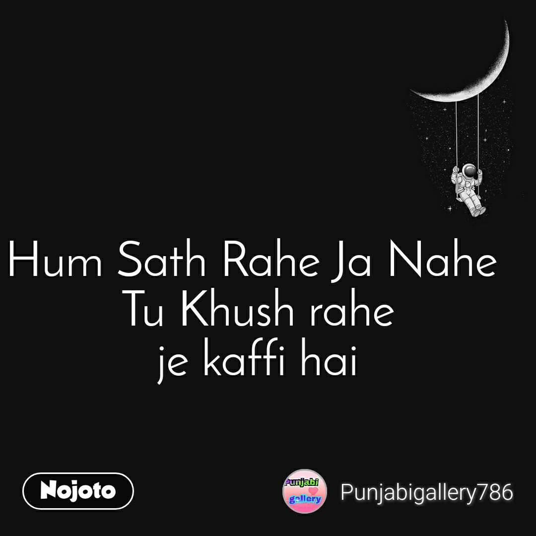 Hum Sath Rahe Ja Nahe  Tu Khush rahe je kaffi hai