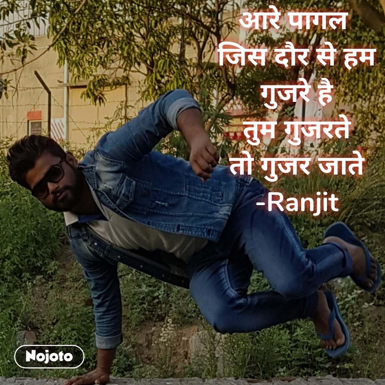 आरे पागल  जिस दौर से हम गुजरे है तुम गुजरते तो गुजर जाते -Ranjit